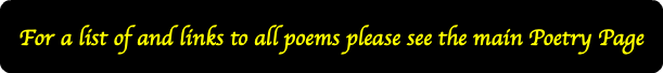 For a list of and links to all poems please see the main Poetry Page